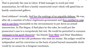 "An excerpt from Doughty Street founding Partner Geoffrey Robertson's article: Why Libya Must Send Saif Gaddafi to the Hague.  This excerpt highlights:  ""Saif has the makings of an arguable defense."""